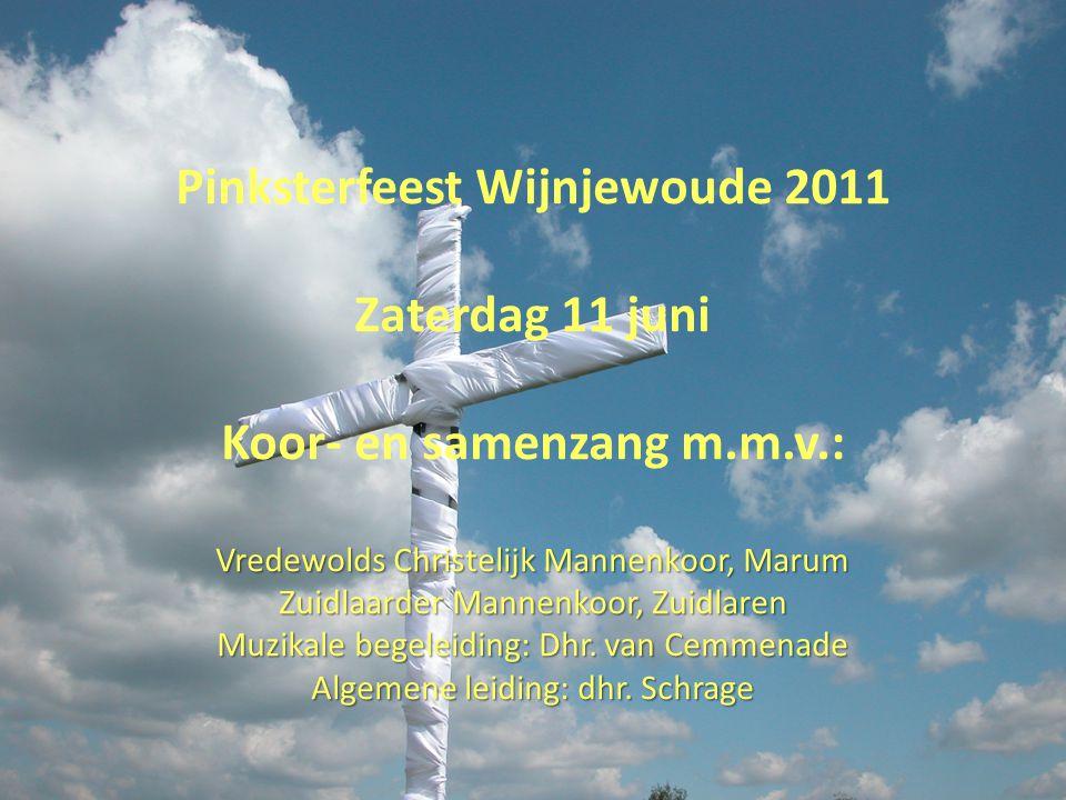 Pinksterfeest Wijnjewoude 2011 Zaterdag 11 juni Koor- en samenzang m.m.v.: Vredewolds Christelijk Mannenkoor, Marum Zuidlaarder Mannenkoor, Zuidlaren