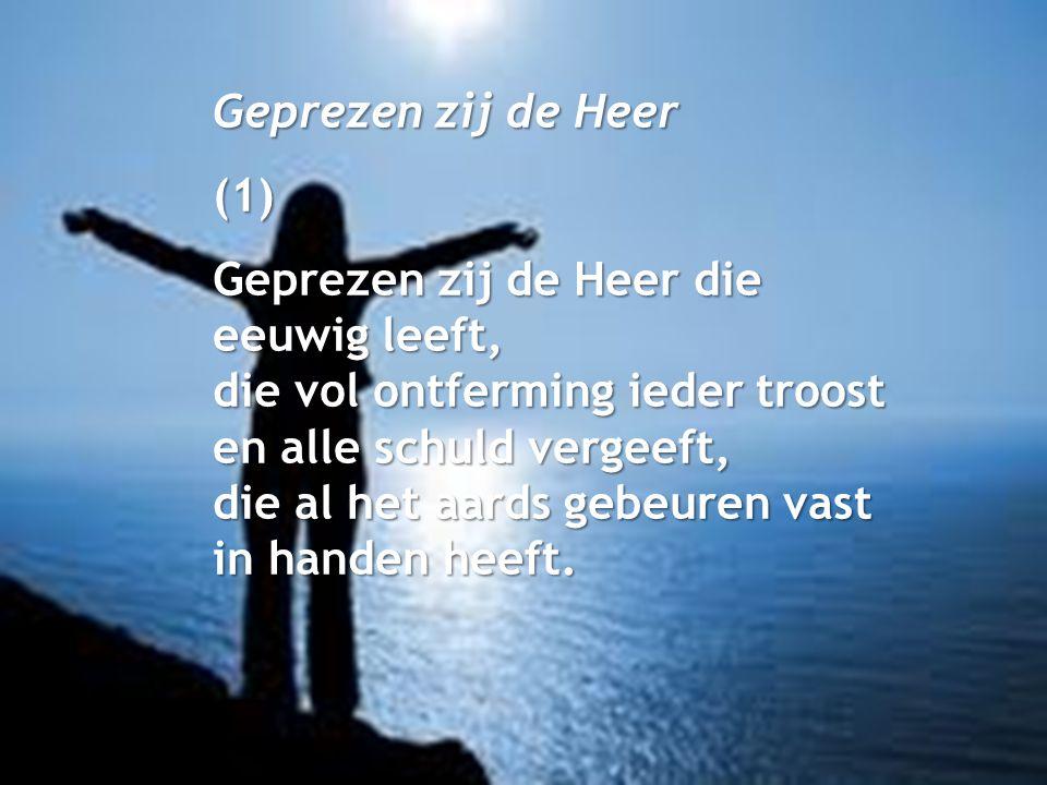 Geprezen zij de Heer (1) Geprezen zij de Heer die eeuwig leeft, die vol ontferming ieder troost en alle schuld vergeeft, die al het aards gebeuren vas
