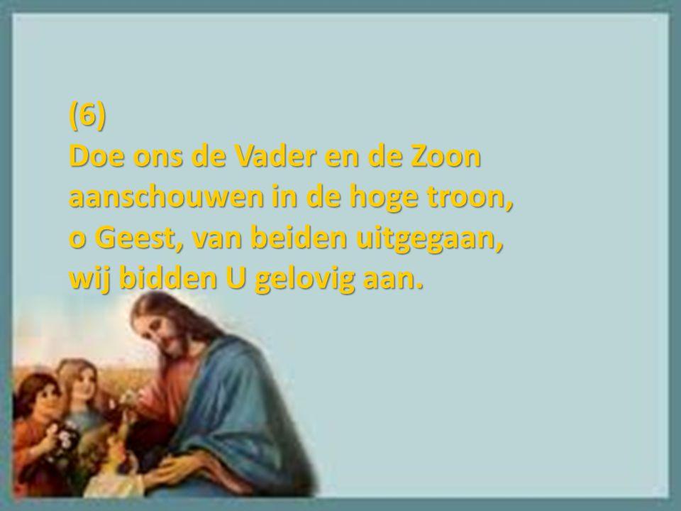 (6) Doe ons de Vader en de Zoon aanschouwen in de hoge troon, o Geest, van beiden uitgegaan, wij bidden U gelovig aan.
