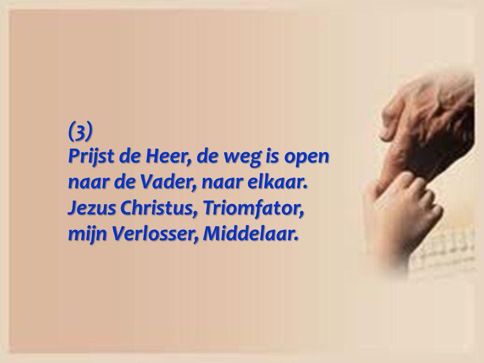 (3) Prijst de Heer, de weg is open naar de Vader, naar elkaar. Jezus Christus, Triomfator, mijn Verlosser, Middelaar.