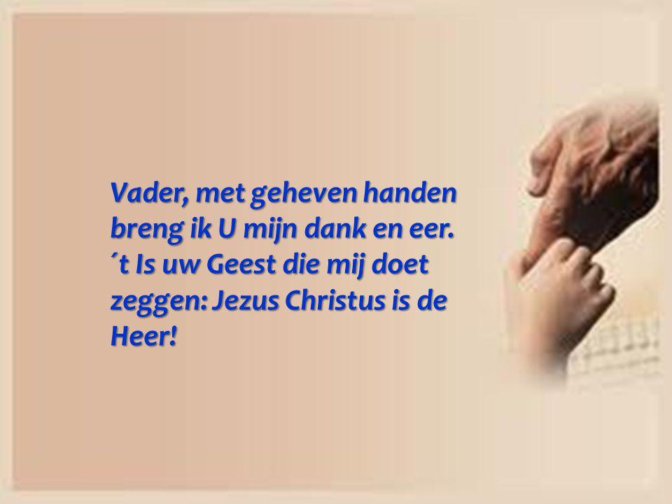 Vader, met geheven handen breng ik U mijn dank en eer. ´t Is uw Geest die mij doet zeggen: Jezus Christus is de Heer!
