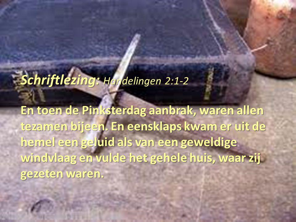 Schriftlezing: Handelingen 2:1-2 En toen de Pinksterdag aanbrak, waren allen tezamen bijeen. En eensklaps kwam er uit de hemel een geluid als van een