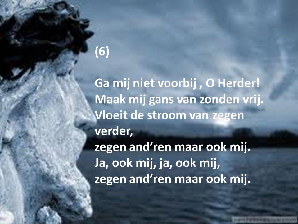(6) Ga mij niet voorbij, O Herder! Maak mij gans van zonden vrij. Vloeit de stroom van zegen verder, zegen and'ren maar ook mij. Ja, ook mij, ja, ook