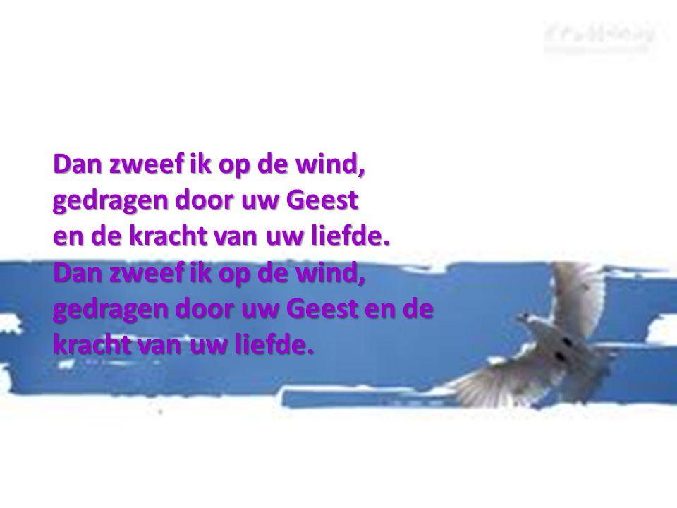 Dan zweef ik op de wind, gedragen door uw Geest en de kracht van uw liefde. Dan zweef ik op de wind, gedragen door uw Geest en de kracht van uw liefde