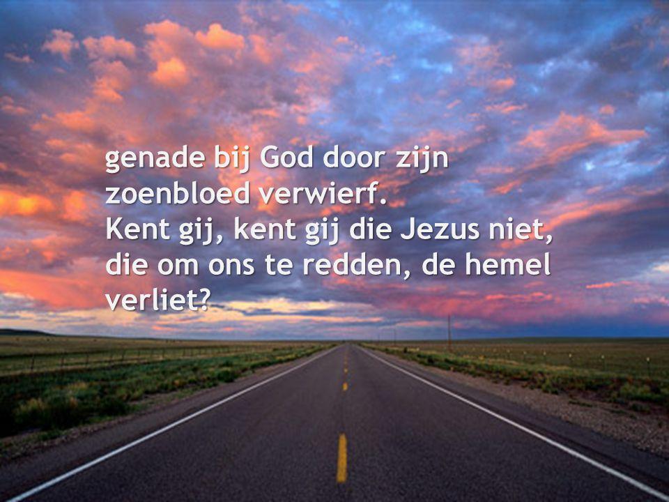 genade bij God door zijn zoenbloed verwierf. Kent gij, kent gij die Jezus niet, die om ons te redden, de hemel verliet?