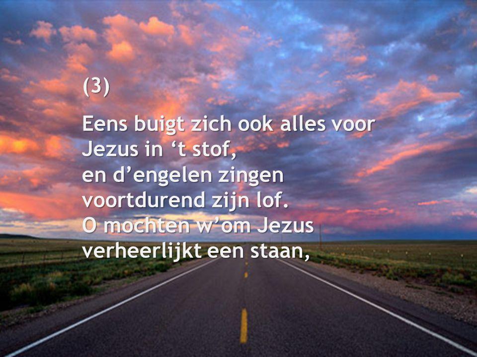 (3) Eens buigt zich ook alles voor Jezus in 't stof, en d'engelen zingen voortdurend zijn lof. O mochten w'om Jezus verheerlijkt een staan,