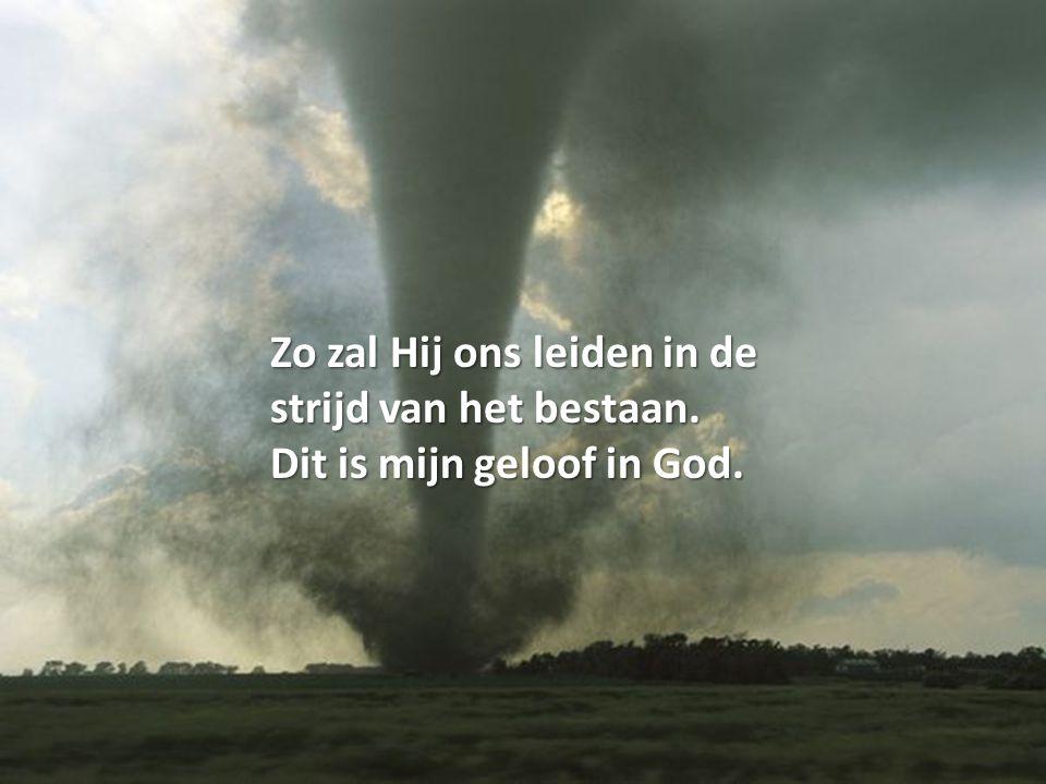 Zo zal Hij ons leiden in de strijd van het bestaan. Dit is mijn geloof in God.