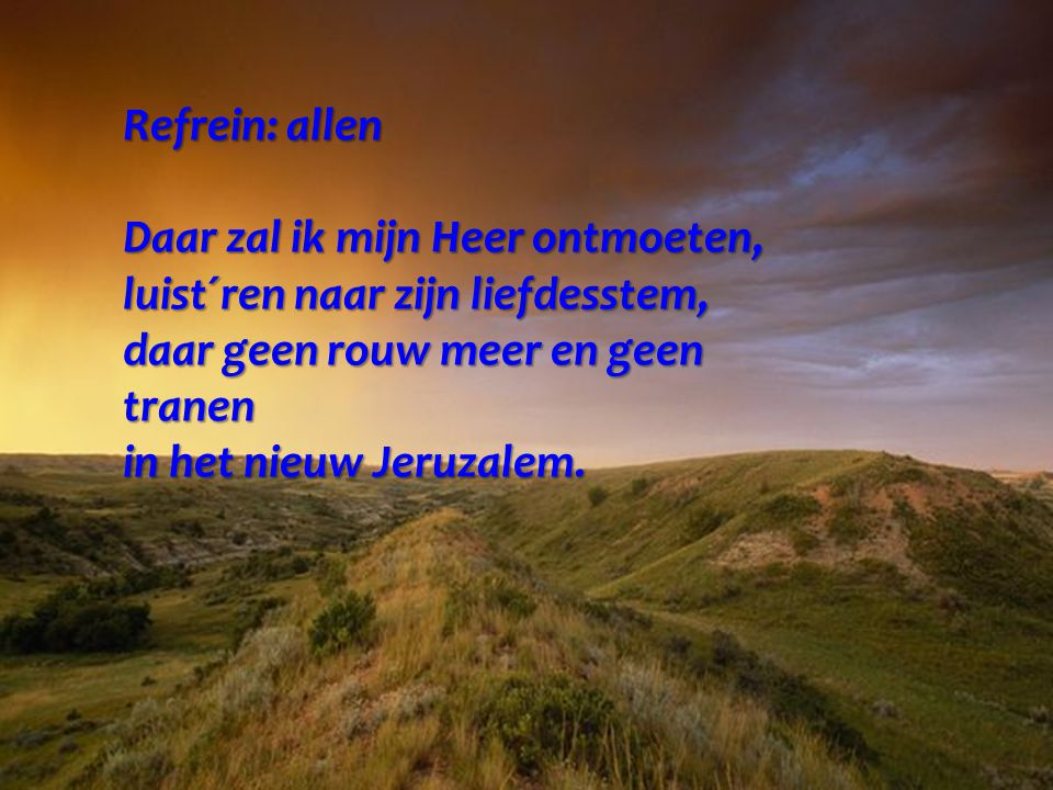 Refrein: allen Daar zal ik mijn Heer ontmoeten, luist´ren naar zijn liefdesstem, daar geen rouw meer en geen tranen in het nieuw Jeruzalem.