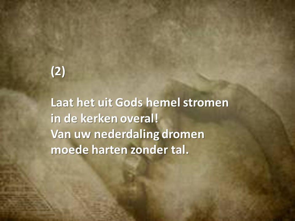 (2) Laat het uit Gods hemel stromen in de kerken overal! Van uw nederdaling dromen moede harten zonder tal.