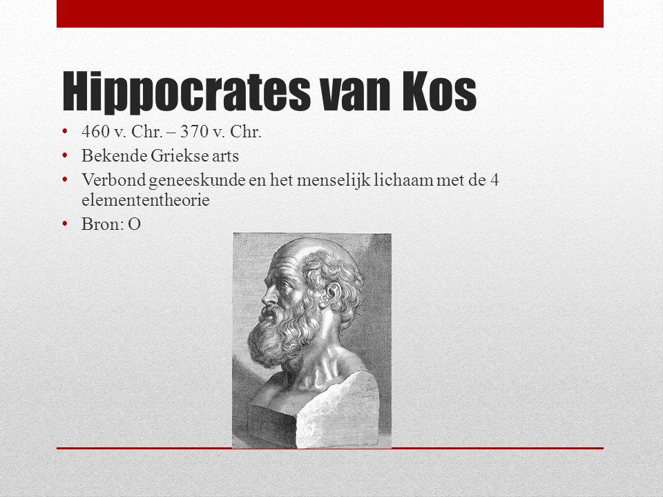 Hippocrates van Kos 460 v. Chr. – 370 v. Chr. Bekende Griekse arts Verbond geneeskunde en het menselijk lichaam met de 4 elemententheorie Bron: O