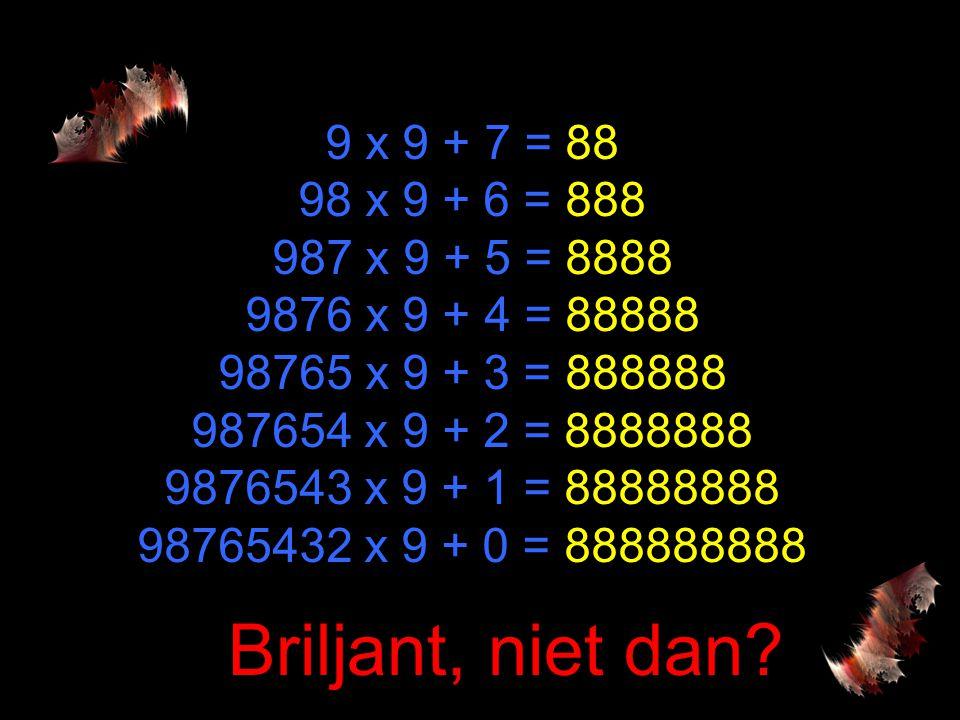 9 x 9 + 7 = 88 98 x 9 + 6 = 888 987 x 9 + 5 = 8888 9876 x 9 + 4 = 88888 98765 x 9 + 3 = 888888 987654 x 9 + 2 = 8888888 9876543 x 9 + 1 = 88888888 98765432 x 9 + 0 = 888888888 Briljant, niet dan?