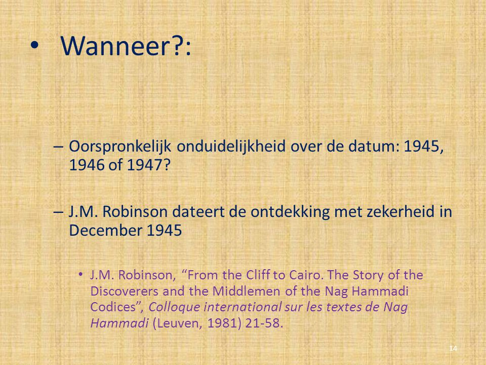 Wanneer?: – Oorspronkelijk onduidelijkheid over de datum: 1945, 1946 of 1947? – J.M. Robinson dateert de ontdekking met zekerheid in December 1945 J.M