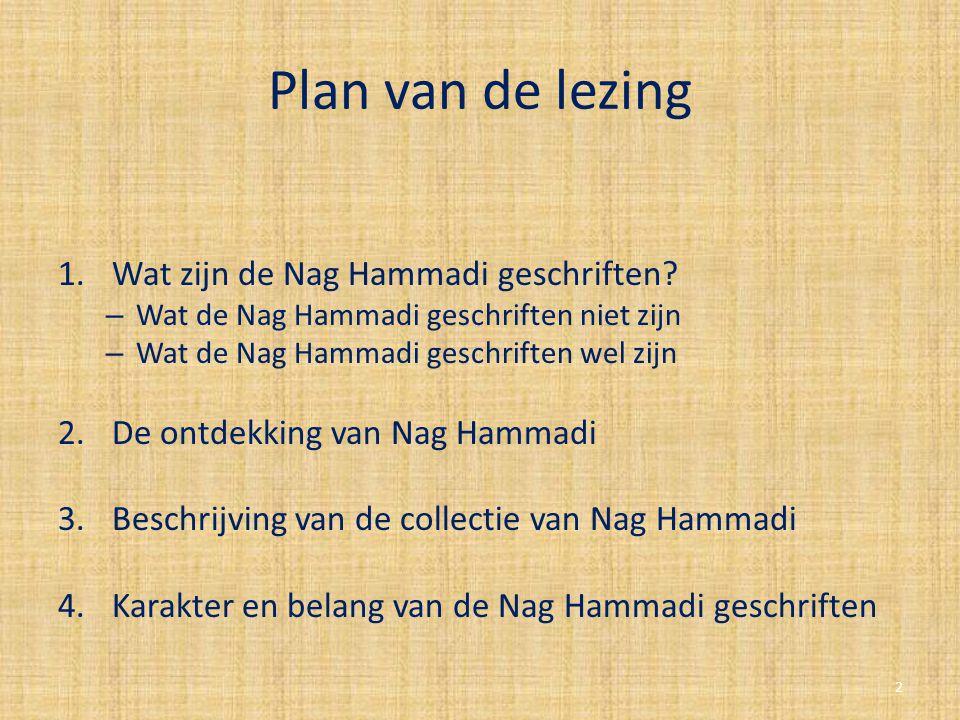 Plan van de lezing 1.Wat zijn de Nag Hammadi geschriften? – Wat de Nag Hammadi geschriften niet zijn – Wat de Nag Hammadi geschriften wel zijn 2.De on