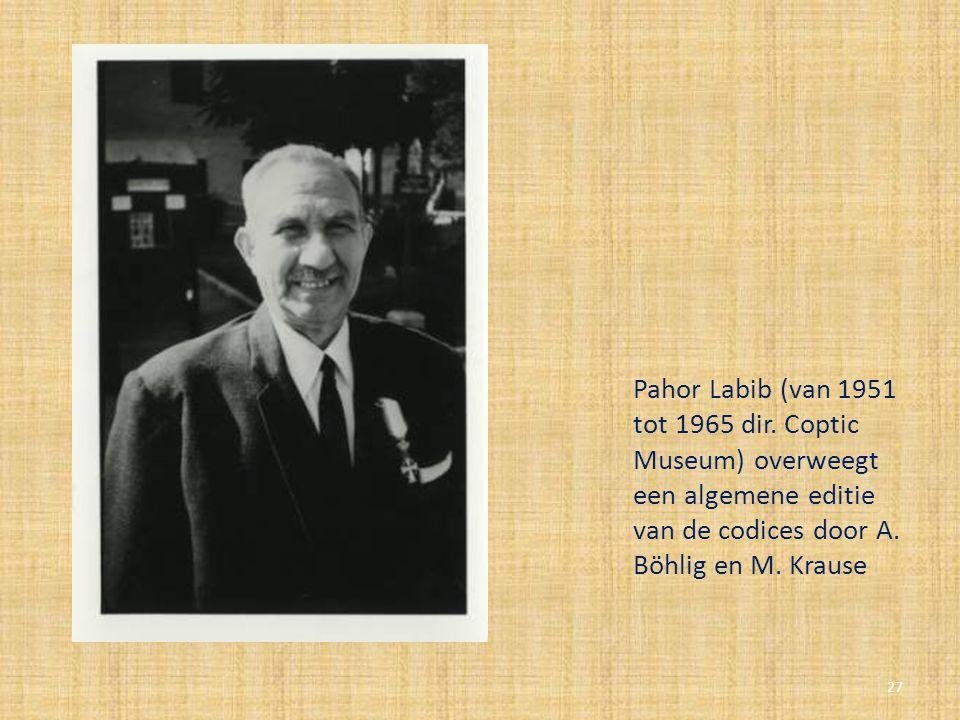 Pahor Labib (van 1951 tot 1965 dir. Coptic Museum) overweegt een algemene editie van de codices door A. Böhlig en M. Krause 27
