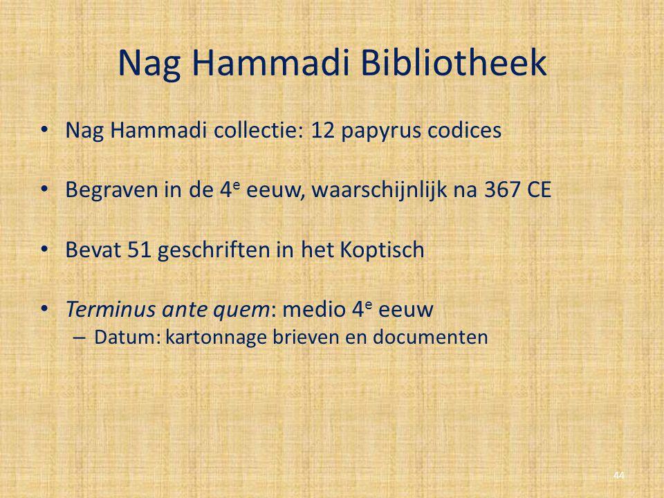 Nag Hammadi Bibliotheek Nag Hammadi collectie: 12 papyrus codices Begraven in de 4 e eeuw, waarschijnlijk na 367 CE Bevat 51 geschriften in het Koptis
