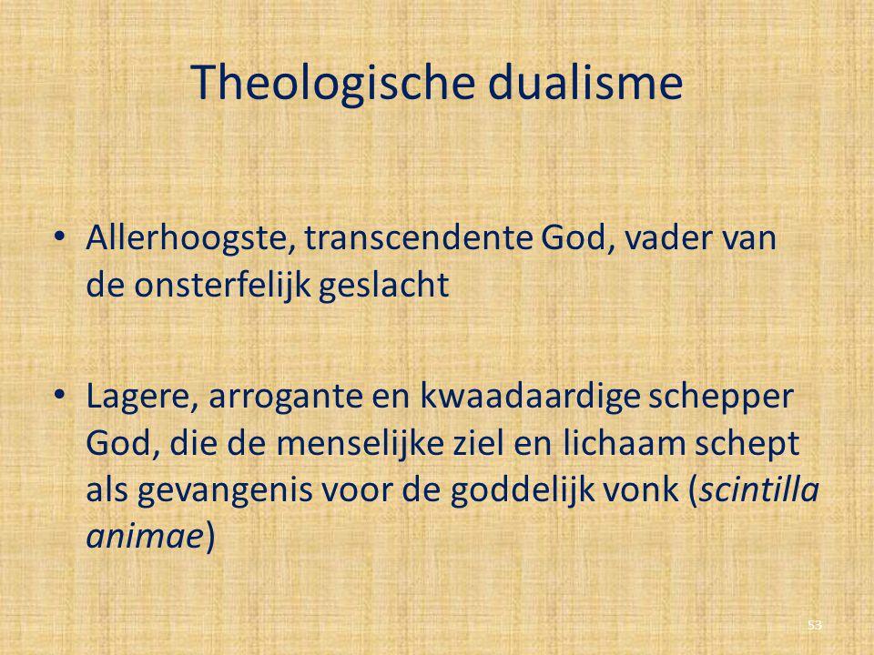Theologische dualisme Allerhoogste, transcendente God, vader van de onsterfelijk geslacht Lagere, arrogante en kwaadaardige schepper God, die de mense