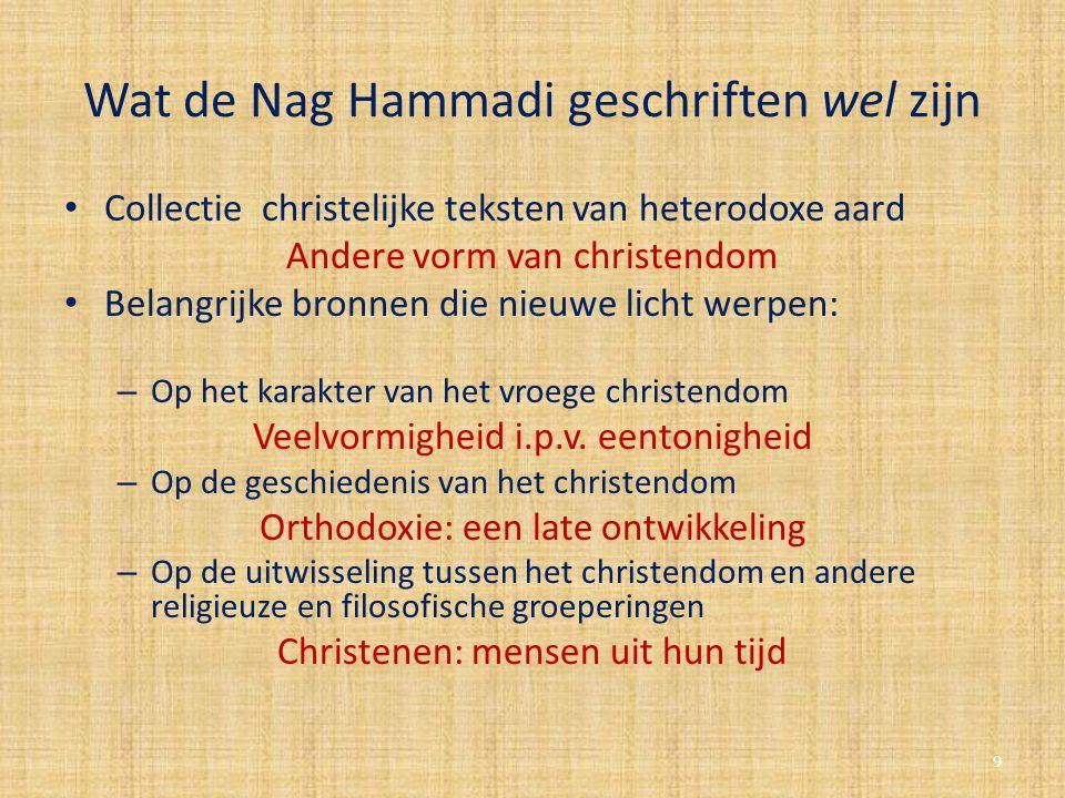 Wat de Nag Hammadi geschriften wel zijn Collectie christelijke teksten van heterodoxe aard Andere vorm van christendom Belangrijke bronnen die nieuwe