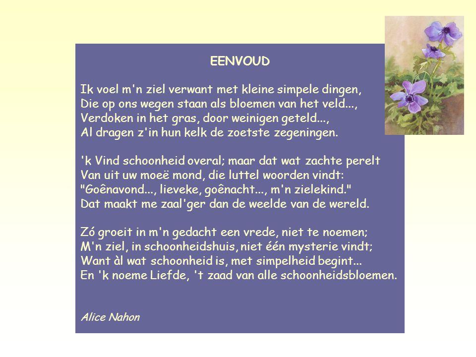 Eenvoud – Alice Nahon EENVOUD Ik voel m n ziel verwant met kleine simpele dingen, Die op ons wegen staan als bloemen van het veld..., Verdoken in het gras, door weinigen geteld..., Al dragen z in hun kelk de zoetste zegeningen.