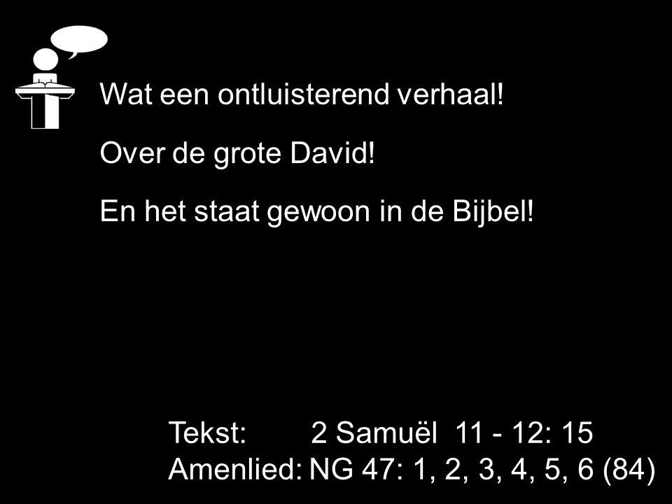 Tekst: 2 Samuël 11 - 12: 15 Amenlied: NG 47: 1, 2, 3, 4, 5, 6 (84) Wat een ontluisterend verhaal! Over de grote David! En het staat gewoon in de Bijbe