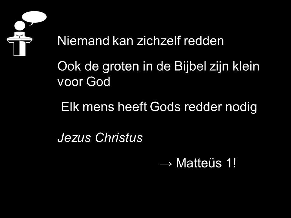Niemand kan zichzelf redden Ook de groten in de Bijbel zijn klein voor God Elk mens heeft Gods redder nodig Jezus Christus → Matteüs 1!