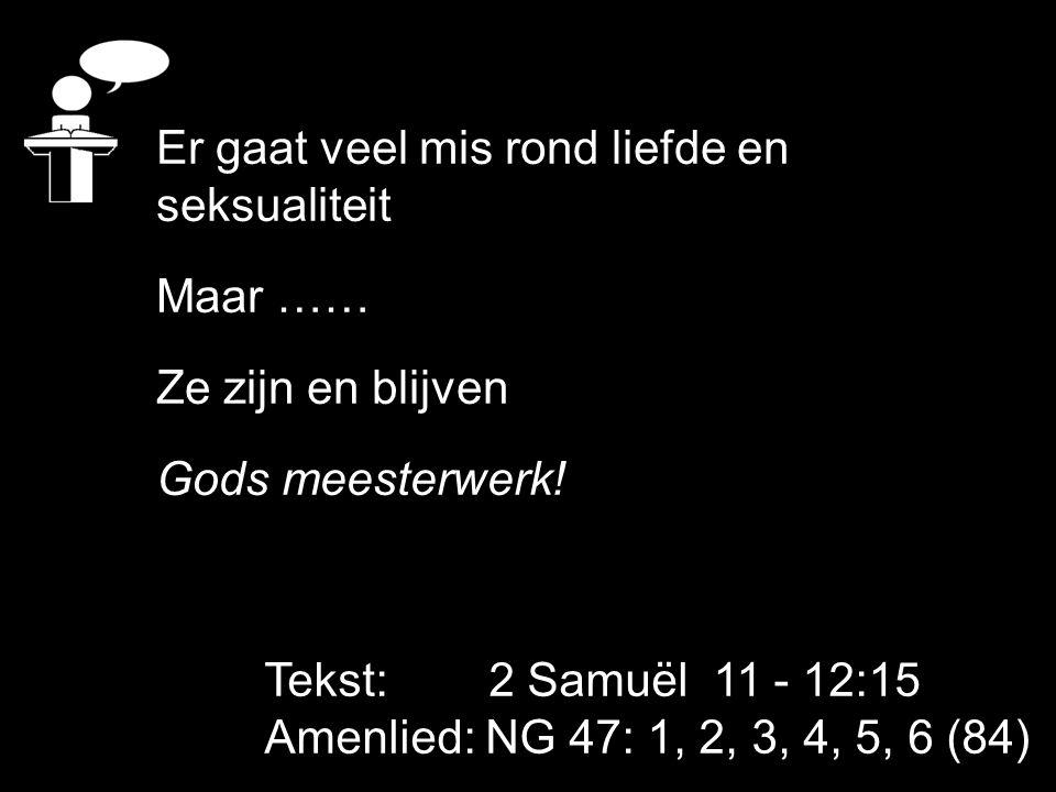 Tekst: 2 Samuël 11 - 12:15 Amenlied: NG 47: 1, 2, 3, 4, 5, 6 (84) Er gaat veel mis rond liefde en seksualiteit Maar …… Ze zijn en blijven Gods meester
