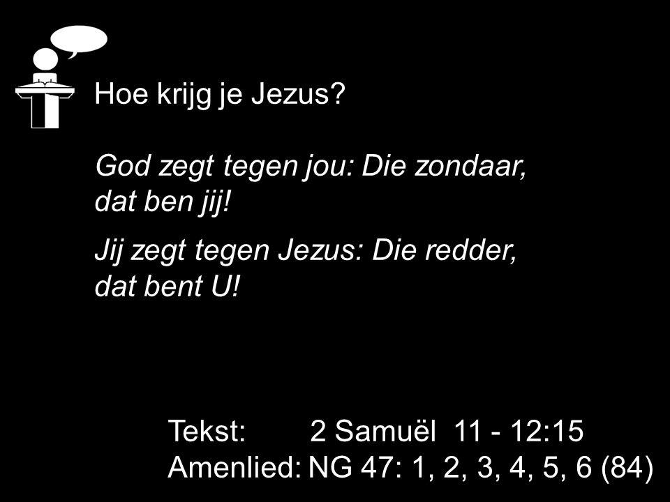 Tekst: 2 Samuël 11 - 12:15 Amenlied: NG 47: 1, 2, 3, 4, 5, 6 (84) Hoe krijg je Jezus? God zegt tegen jou: Die zondaar, dat ben jij! Jij zegt tegen Jez