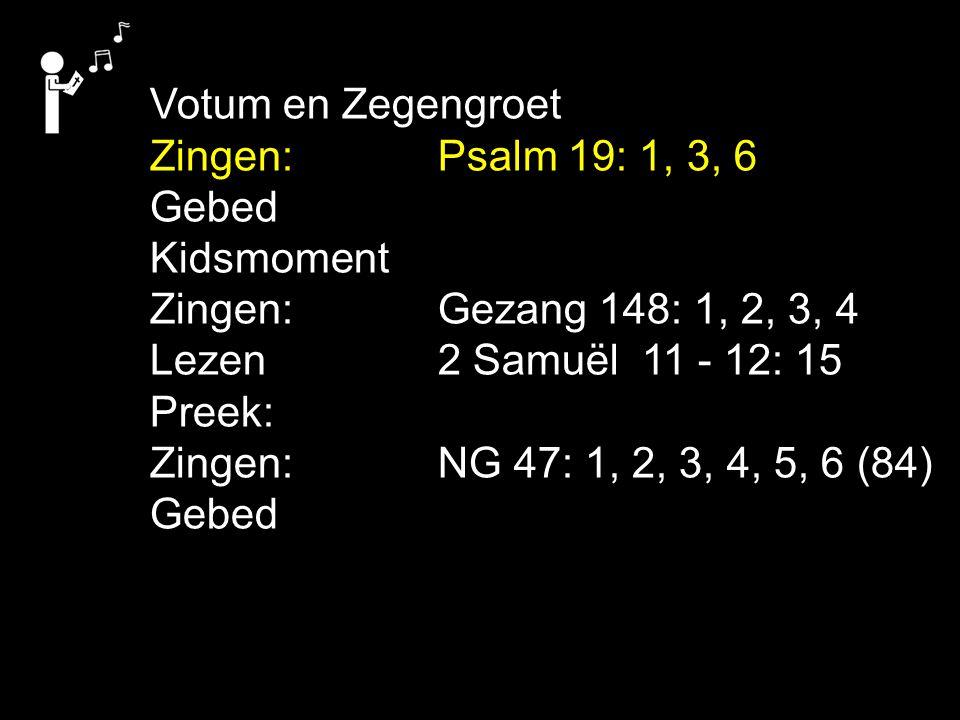 Votum en Zegengroet Zingen:Psalm 19: 1, 3, 6 Gebed Kidsmoment Zingen:Gezang 148: 1, 2, 3, 4 Lezen2 Samuël 11 - 12: 15 Preek: Zingen:NG 47: 1, 2, 3, 4, 5, 6 (84) Gebed
