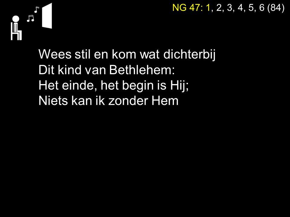 NG 47: 1, 2, 3, 4, 5, 6 (84) Wees stil en kom wat dichterbij Dit kind van Bethlehem: Het einde, het begin is Hij; Niets kan ik zonder Hem