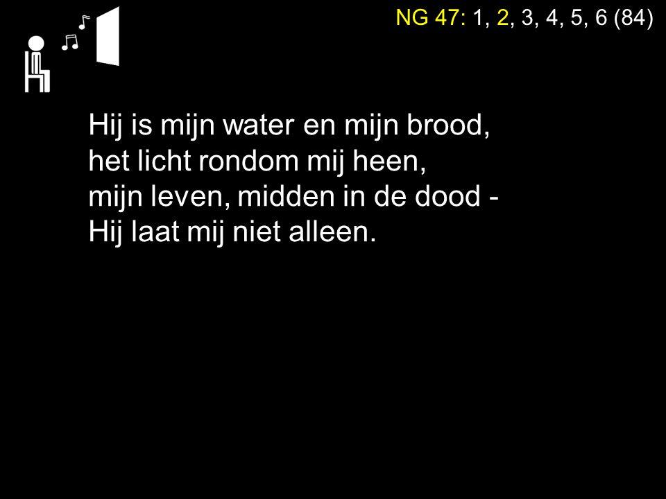 NG 47: 1, 2, 3, 4, 5, 6 (84) Hij is mijn water en mijn brood, het licht rondom mij heen, mijn leven, midden in de dood - Hij laat mij niet alleen.