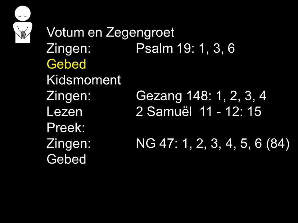 Votum en Zegengroet Zingen:Psalm 19: 1, 3, 6 Gebed Kidsmoment Zingen:Gezang 148: 1, 2, 3, 4 Lezen2 Samuël 11 - 12: 15 Preek: Zingen:NG 47: 1, 2, 3, 4,