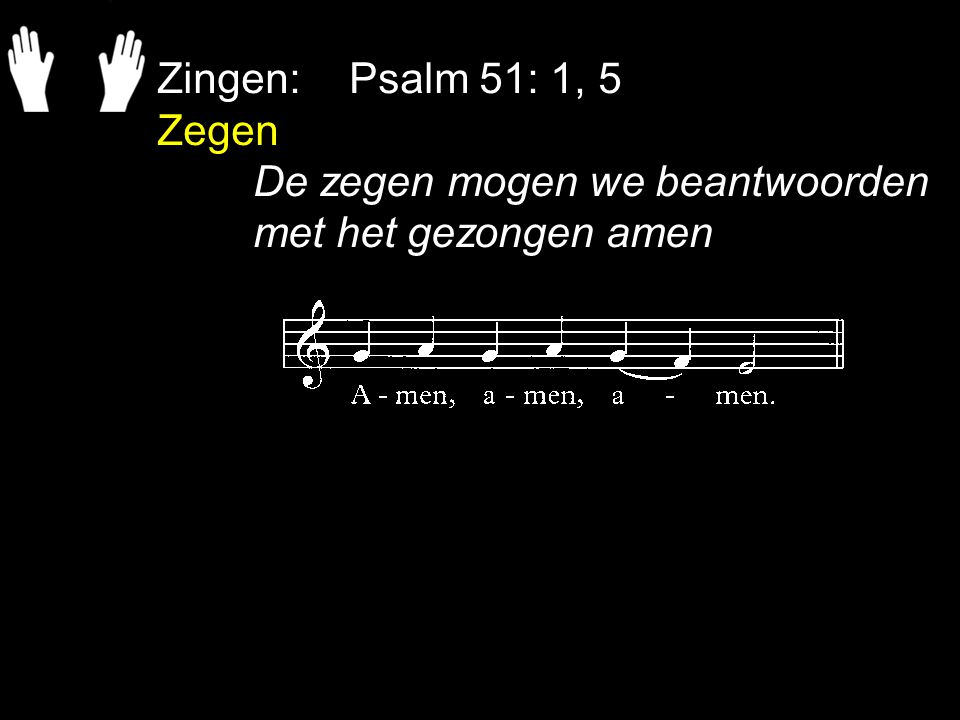 Zingen: Psalm 51: 1, 5 Zegen De zegen mogen we beantwoorden met het gezongen amen