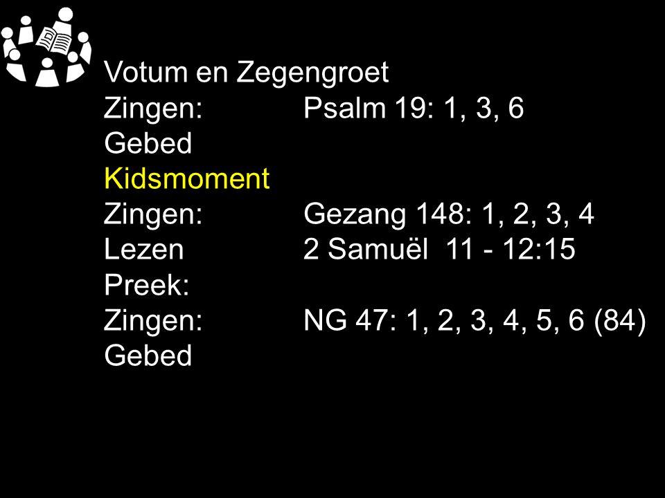 Votum en Zegengroet Zingen:Psalm 19: 1, 3, 6 Gebed Kidsmoment Zingen:Gezang 148: 1, 2, 3, 4 Lezen2 Samuël 11 - 12:15 Preek: Zingen:NG 47: 1, 2, 3, 4,