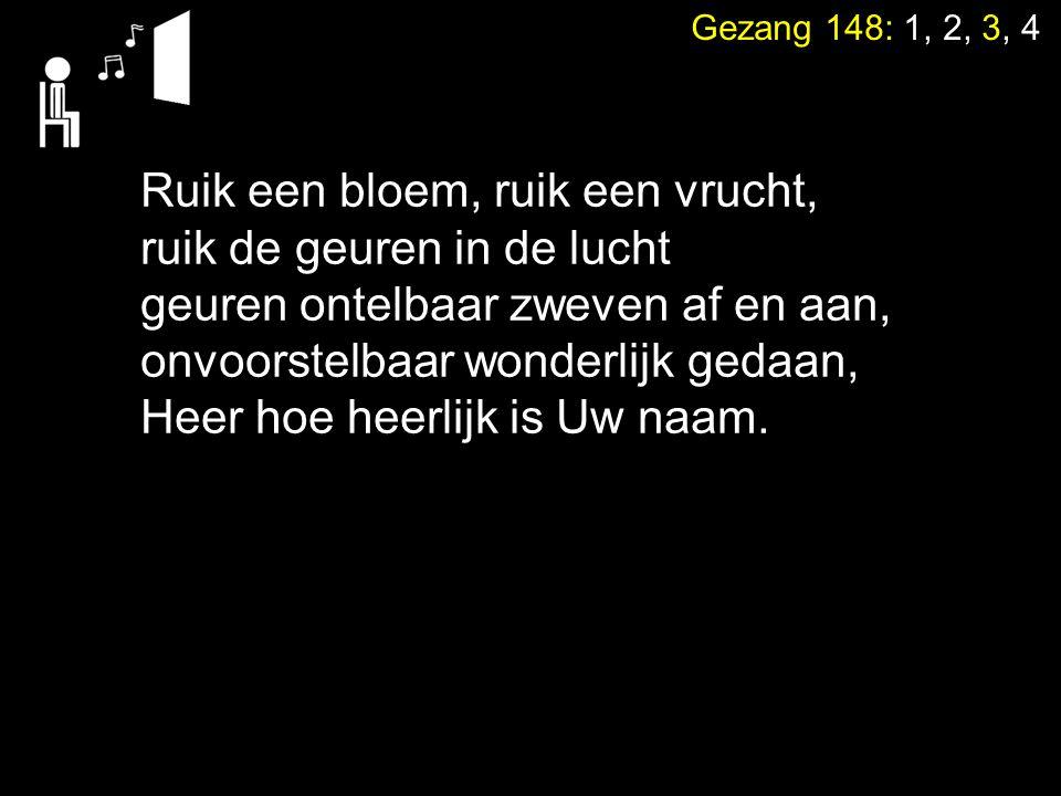 Gezang 148: 1, 2, 3, 4 Ruik een bloem, ruik een vrucht, ruik de geuren in de lucht geuren ontelbaar zweven af en aan, onvoorstelbaar wonderlijk gedaan