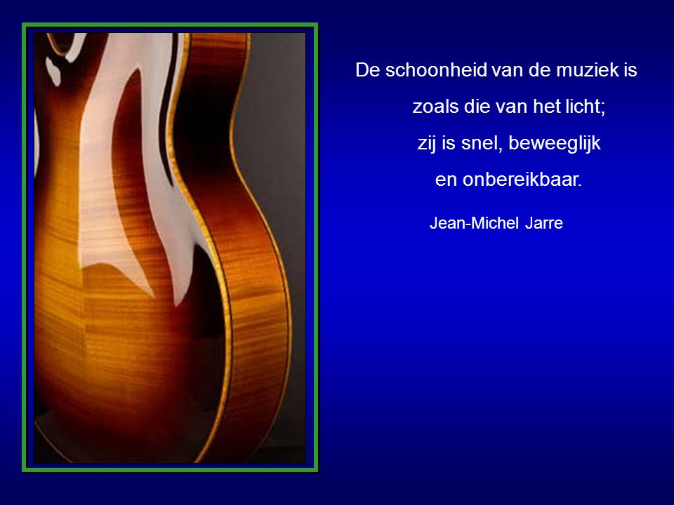 De schoonheid van de muziek is zoals die van het licht; zij is snel, beweeglijk en onbereikbaar.