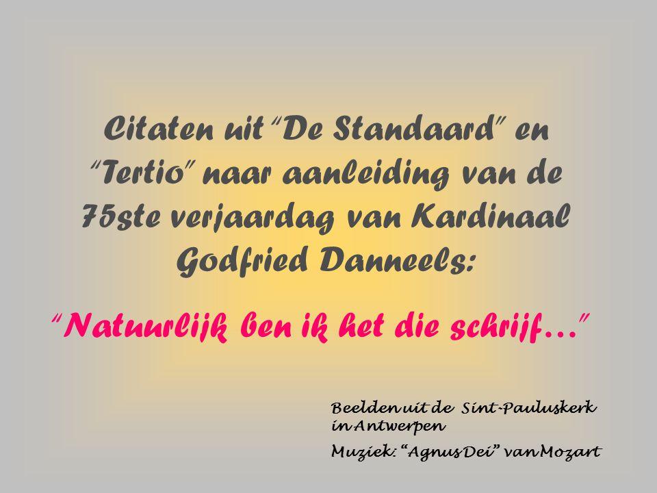 Citaten uit De Standaard en Tertio naar aanleiding van de 75ste verjaardag van Kardinaal Godfried Danneels: Natuurlijk ben ik het die schrijf… Beelden uit de Sint-Pauluskerk in Antwerpen Muziek: Agnus Dei van Mozart