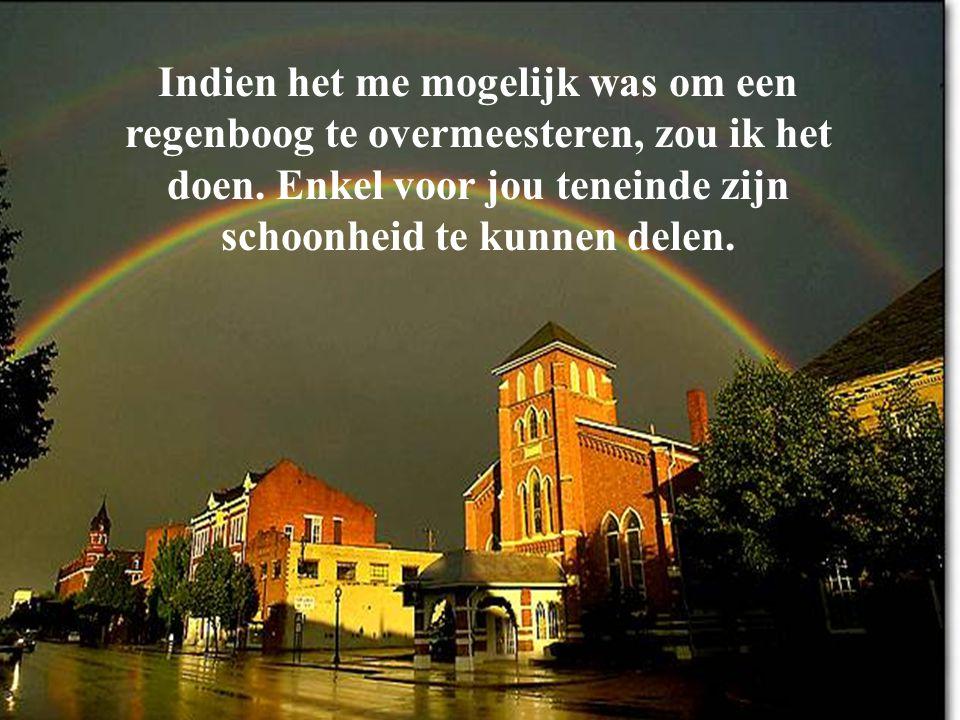 Indien het me mogelijk was om een regenboog te overmeesteren, zou ik het doen. Enkel voor jou teneinde zijn schoonheid te kunnen delen.