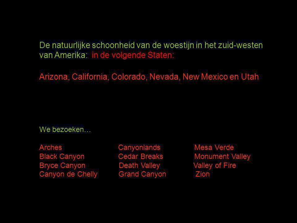 De natuurlijke schoonheid van de woestijn in het zuid-westen van Amerika: in de volgende Staten: Arizona, California, Colorado, Nevada, New Mexico en Utah We bezoeken… Arches Canyonlands Mesa Verde Black Canyon Cedar Breaks Monument Valley Bryce Canyon Death Valley Valley of Fire Canyon de Chelly Grand Canyon Zion