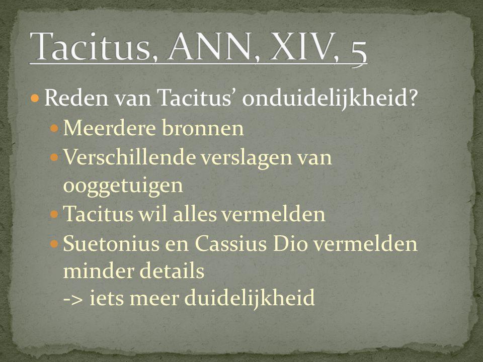 Reden van Tacitus' onduidelijkheid? Meerdere bronnen Verschillende verslagen van ooggetuigen Tacitus wil alles vermelden Suetonius en Cassius Dio verm