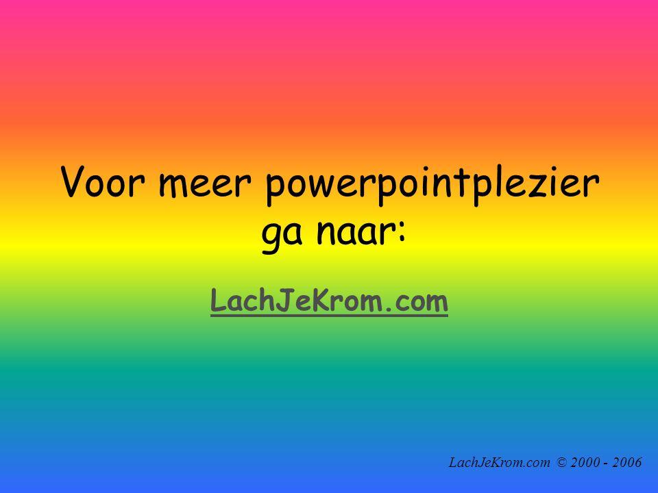 LachJeKrom.com © 2000 - 2006 Voor meer powerpointplezier ga naar: LachJeKrom.com
