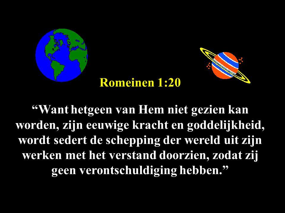 Romeinen 1:20 Want hetgeen van Hem niet gezien kan worden, zijn eeuwige kracht en goddelijkheid, wordt sedert de schepping der wereld uit zijn werken met het verstand doorzien, zodat zij geen verontschuldiging hebben.