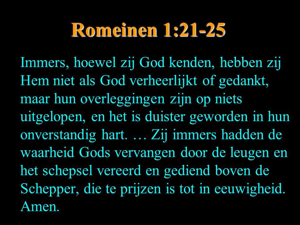 Romeinen 1:21-25 Immers, hoewel zij God kenden, hebben zij Hem niet als God verheerlijkt of gedankt, maar hun overleggingen zijn op niets uitgelopen,