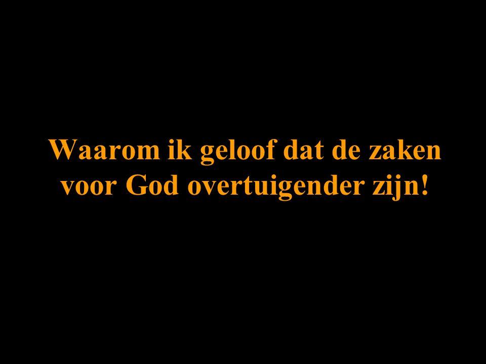 Waarom ik geloof dat de zaken voor God overtuigender zijn!