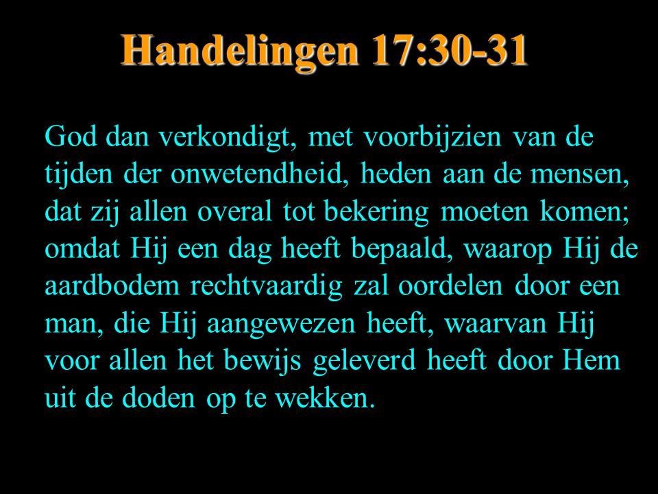 Handelingen 17:30-31 God dan verkondigt, met voorbijzien van de tijden der onwetendheid, heden aan de mensen, dat zij allen overal tot bekering moeten