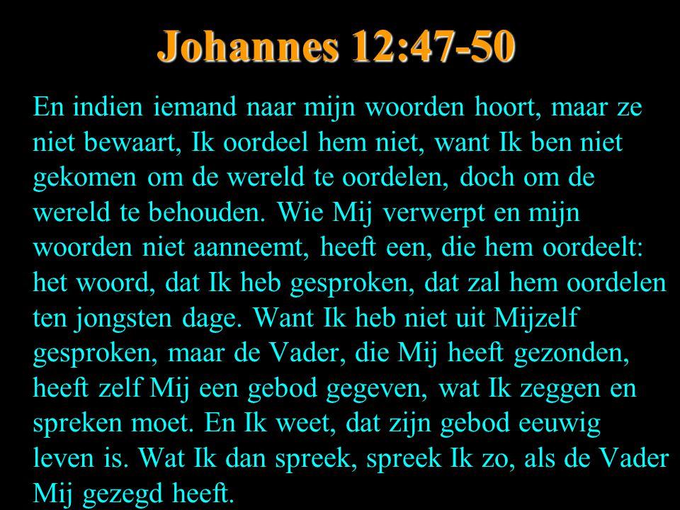 Johannes 12:47-50 En indien iemand naar mijn woorden hoort, maar ze niet bewaart, Ik oordeel hem niet, want Ik ben niet gekomen om de wereld te oordel