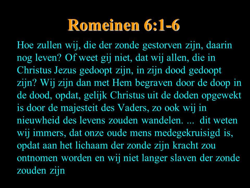Romeinen 6:1-6 Hoe zullen wij, die der zonde gestorven zijn, daarin nog leven? Of weet gij niet, dat wij allen, die in Christus Jezus gedoopt zijn, in