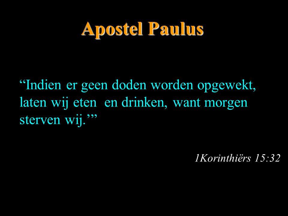 """Apostel Paulus """"Indien er geen doden worden opgewekt, laten wij eten en drinken, want morgen sterven wij.'"""" 1Korinthiërs 15:32"""