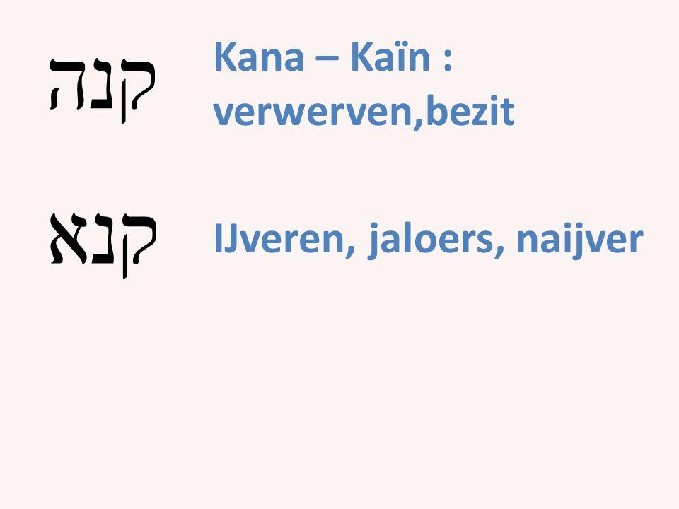 Kana – Kaïn : verwerven,bezit קנה קנא IJveren, jaloers, naijver