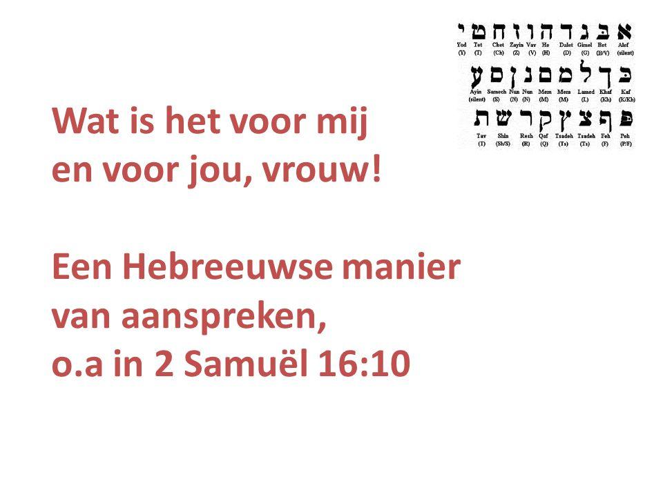 Wat is het voor mij en voor jou, vrouw! Een Hebreeuwse manier van aanspreken, o.a in 2 Samuël 16:10