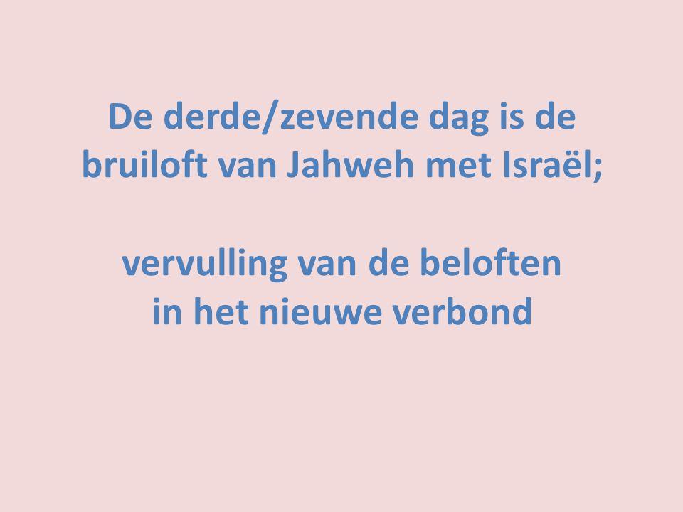 De derde/zevende dag is de bruiloft van Jahweh met Israël; vervulling van de beloften in het nieuwe verbond