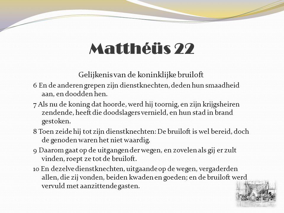 Matthéüs 22 Gelijkenis van de koninklijke bruiloft 11 En als de koning ingegaan was, om de aanzittende gasten te overzien, zag hij aldaar een mens, niet gekleed zijnde met een bruiloftskleed; 12 En zeide tot hem: Vriend.
